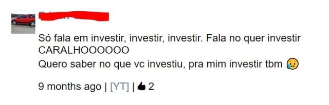 Só fala em investir, investir, investir. Fala no quer investir CARALHOOOOOO Quero saber no que vc investiu, pra mim investir tbm