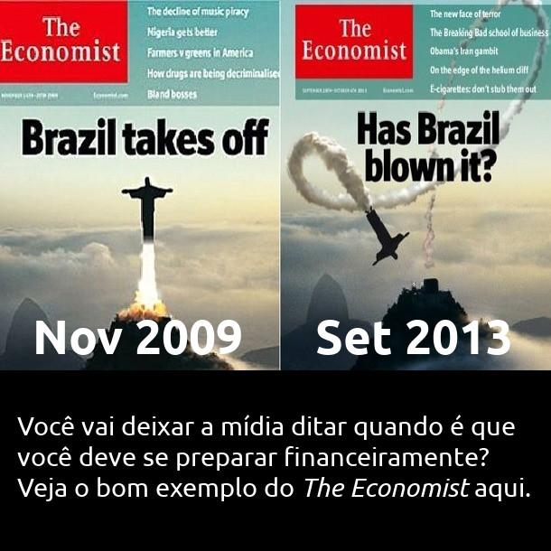 Brazil Takes off (Novembro 2009) vs Has Brazil blown it? (Setembro 2013) - Você vai deixar a mídia ditar quando é que você deve se preparar financeiramente? Veja o bom exemplo do The Economist aqui.